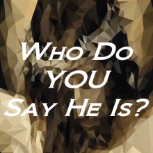 Who Do YOU Say He Is?